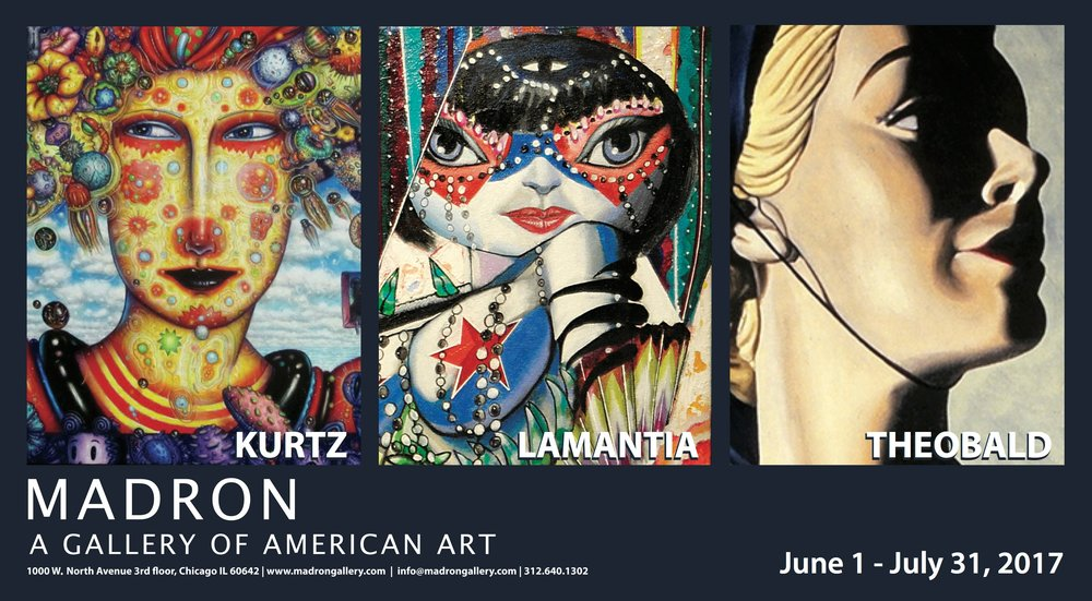 Madron Gallery welcomes   JOHN A. KURTZ PAUL LAMANTIA MEL THEOBALD     John A. Kurtz, Paul Lamantia and Mel Theobald are MADRON GALLERY's featured artist this summer. Though their styles are very distinct, the three do have things in common, notably that they're Chicagoans who came of age during the turbulent 1960s. Their art certainly reflects the excitement and individual thinking that took hold in that era. Kurtz, Lamantia and Theobald are also friends who've known each other a long time and studied at the Art Institute together. Their collective works, though varied and highly individual, share one important quality: Strength.