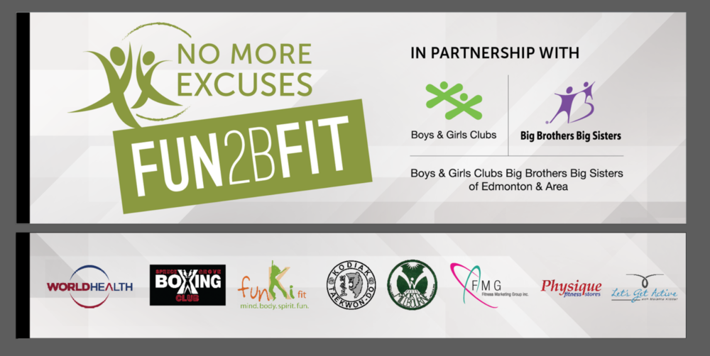 No More Excuses in partnership with World Health  and other fitness leaders are joining together for the first time, to support the Boys and Girls Clubs Big Brother, Sisters and their 10 sites around Edmonton.  No More Excuses     Fun2BFit  will provide FREE fitness classes to all high-needs children and eventually their families and communities.