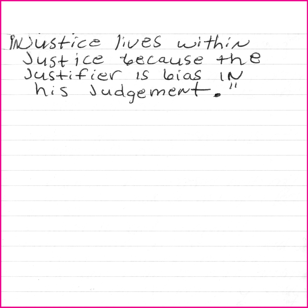 """Injustice lives within justice because the justifier is bias in his judgement."""