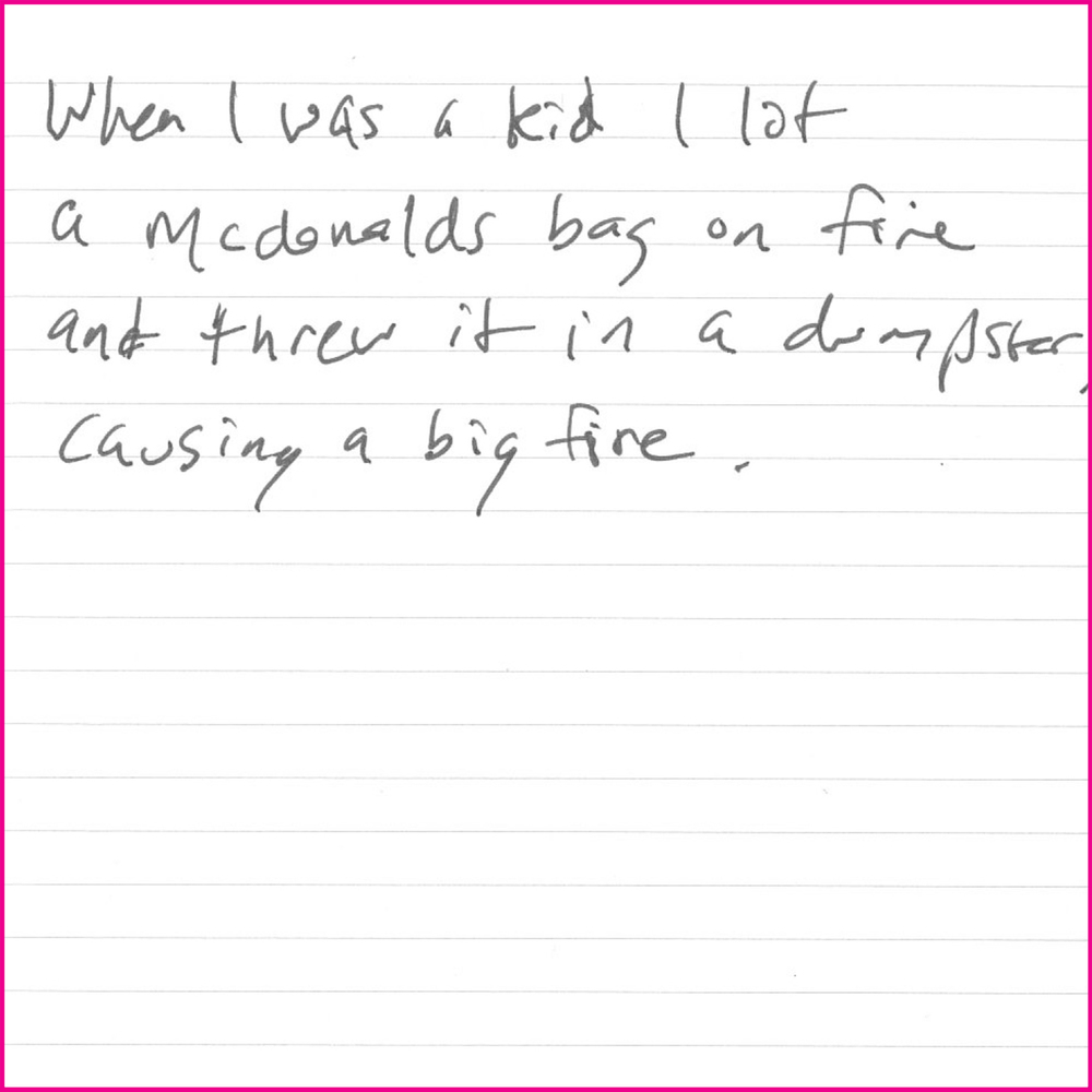 When I was a kid I lit a mcdonalds bag on fire and threw it in a dumpster causing a big fire.