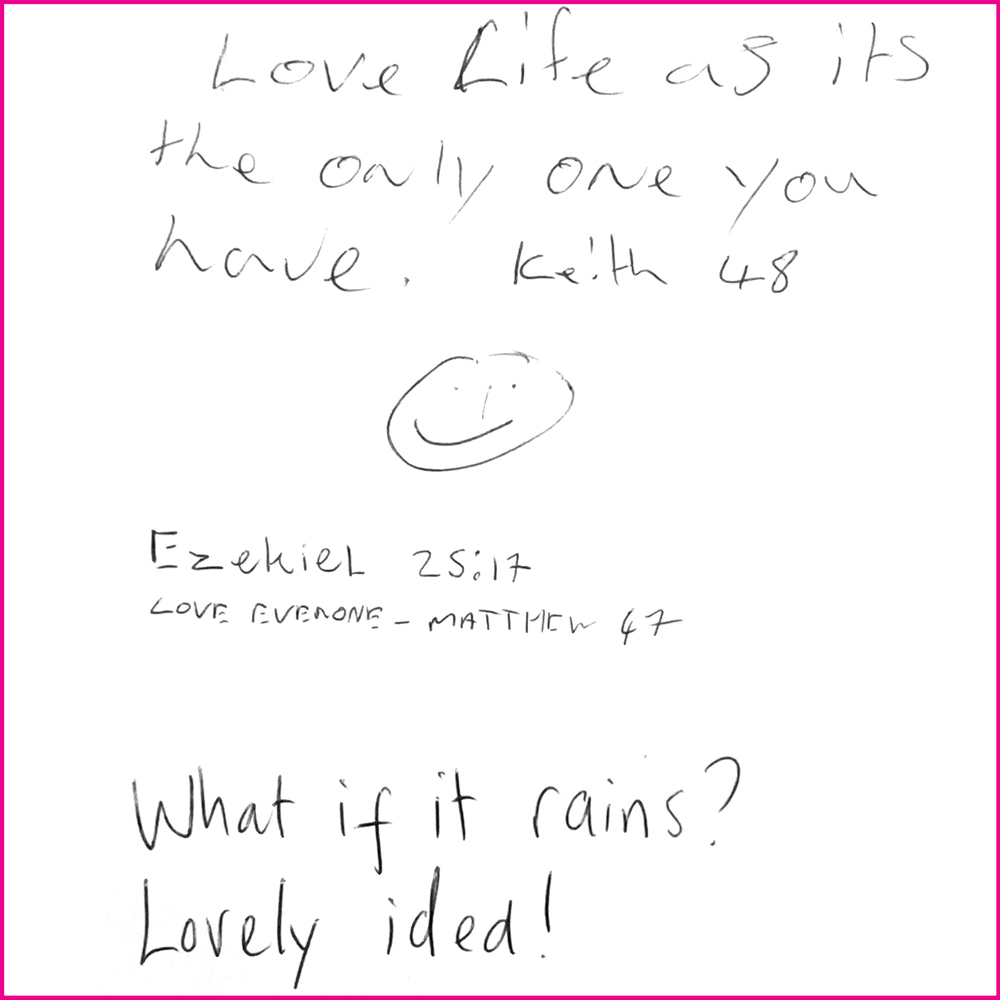 Love life it's the only one you have. Keith 48  Ezekiel 25:17 - Love everyone - Matthew 47  What if it rains? Lovely idea!