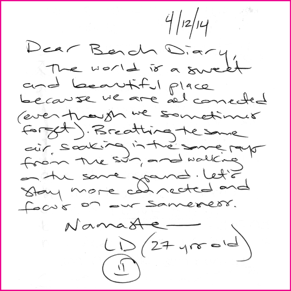 Dear Bench Diary,  The world is a sweet and beautiful place because we are all connected (even though we sometimes forget). Breathing the same air, soaking in the same rays from the sun, and walking on the same ground. Let's stay more connected and focus on our sameness.  Namaste–  LD (27 yrs old)