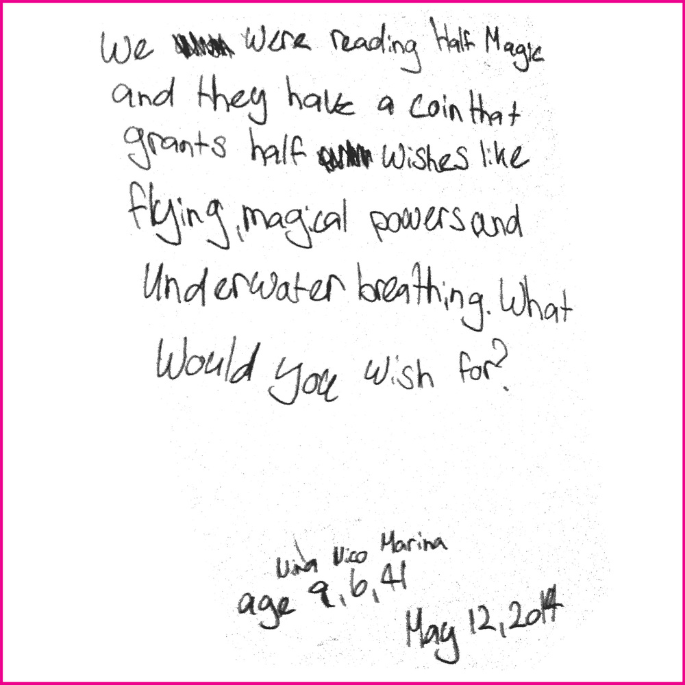 We were reading Half Magic and they have a coin that grants half wishes like flying, magical powers and underwater breathing. What would you wish for?  Nina age 9, Nico age 6 and Marina age 41