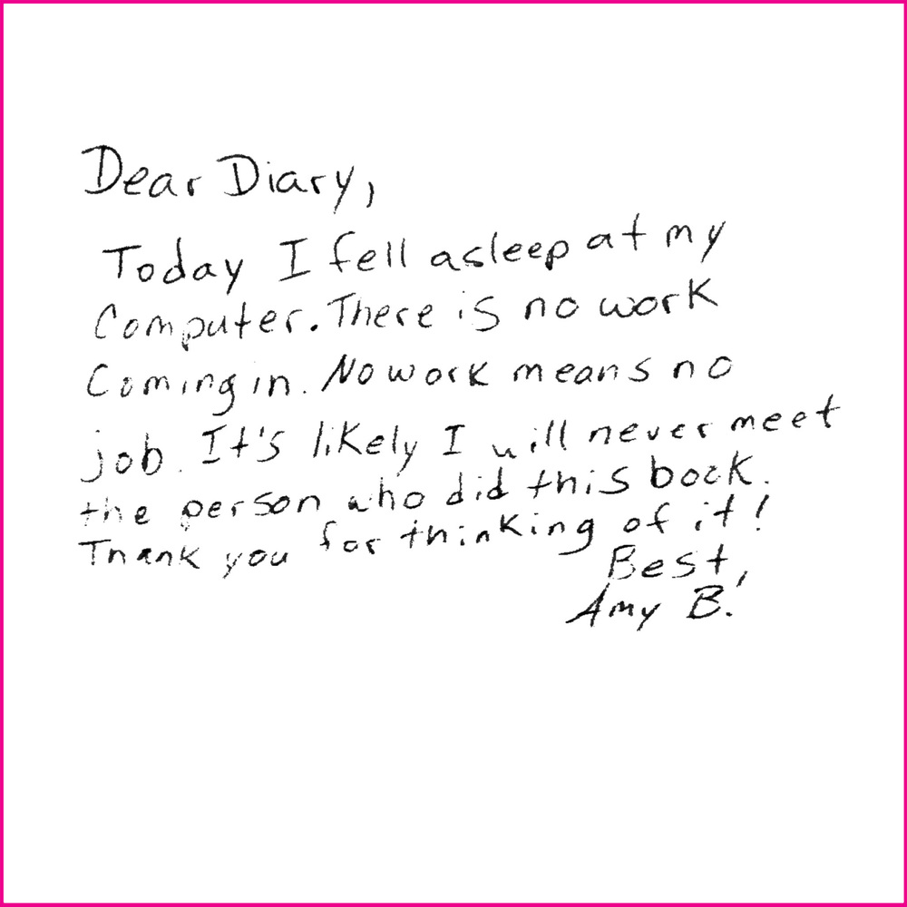 Dear Diary,  Today I feel asleep at my computer. There is no work coming in. No work means no job. It's likely I will never meet the person who did this book. Thank you for thinking of it!  Best,  Amy B!