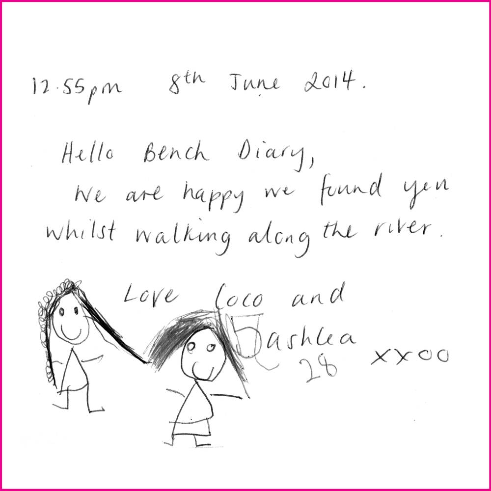 Hello Bench Diary,  We are happy to found you whilst walking along the river.  Love Coco (5) and Ashlea (28) xxoo
