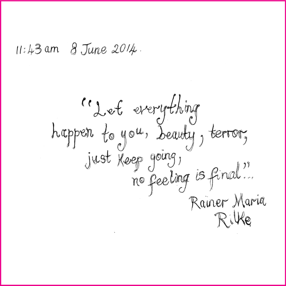 """Let everything happen to you, beauty, terror, just keep going, no feeling is final.""  Rainer Maria Rilke"