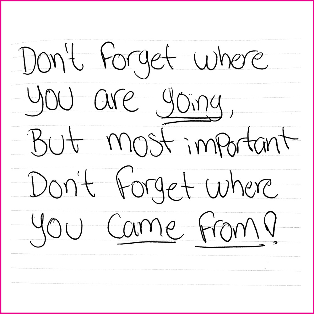 Don't forget where you are going, but most important don't forget where you came from!