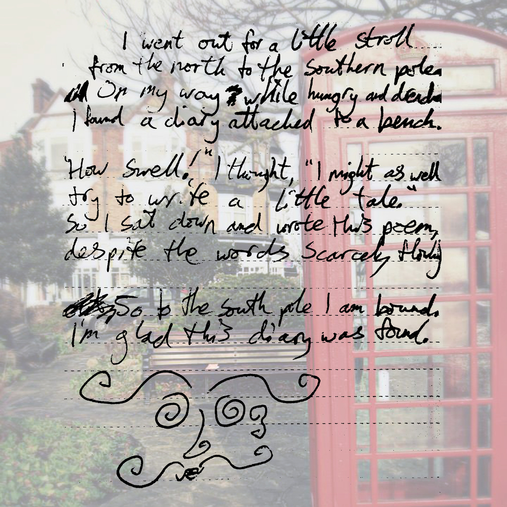 "I went out for a little stroll from the north to the southern poles. On my way while hungry and drenched I found a diary attached to a bench.  ""How Swell!"" I thought, ""I might as well try to write a little tale."" So I sat down and wrote this poem, despite the words scarcely flowing.  So to the south pole I am bound. I'm glad this diary was found."