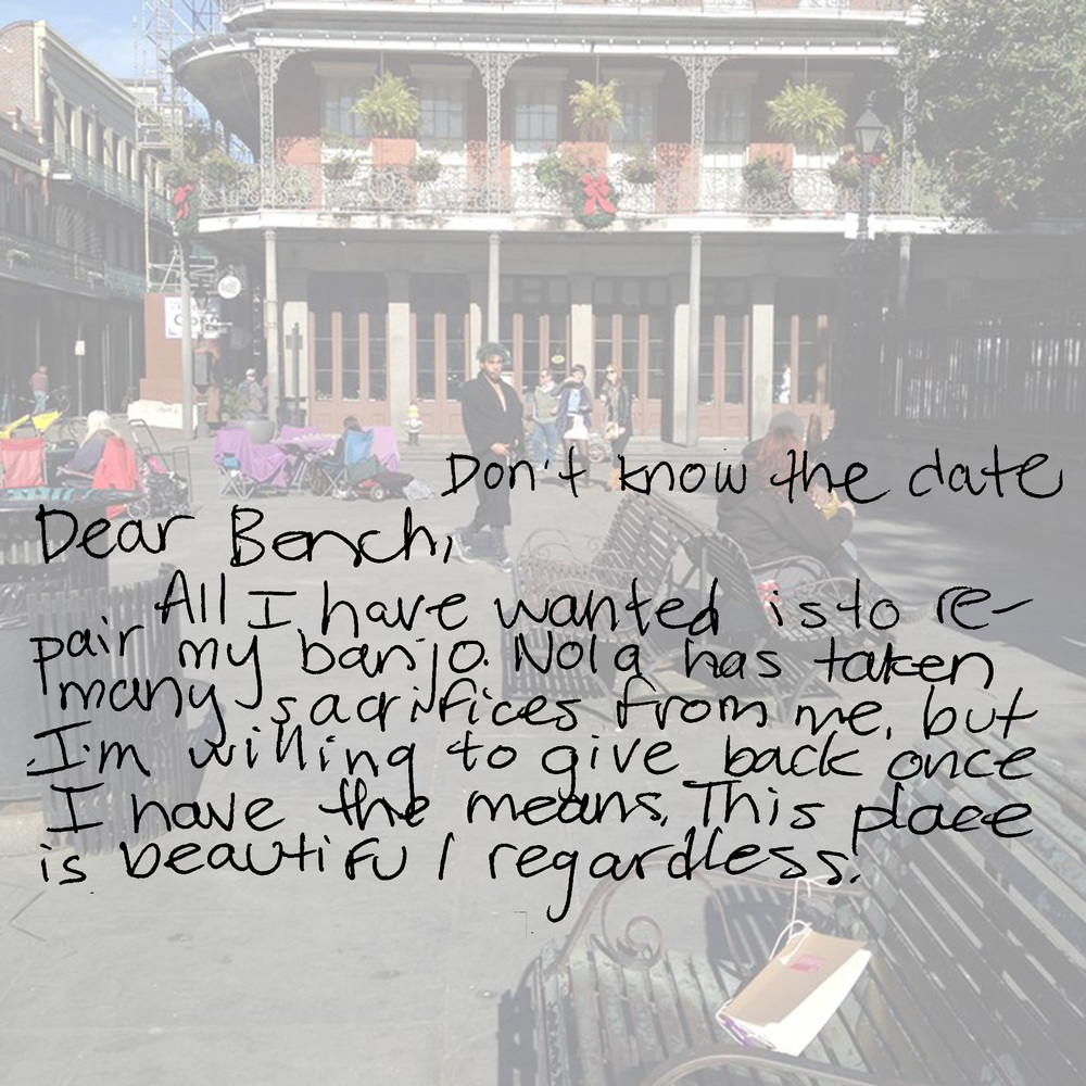 Dear Bench,  All I have wanted is to repair my banjo. Nola has taken many sacrifices from me, but I'm willing to give back once I have the means. This place is beautiful regardless.