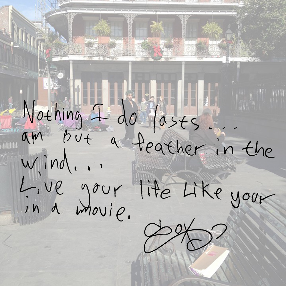 Nothing I do lasts...am but a feather in the wind...Live your life like your in a movie.