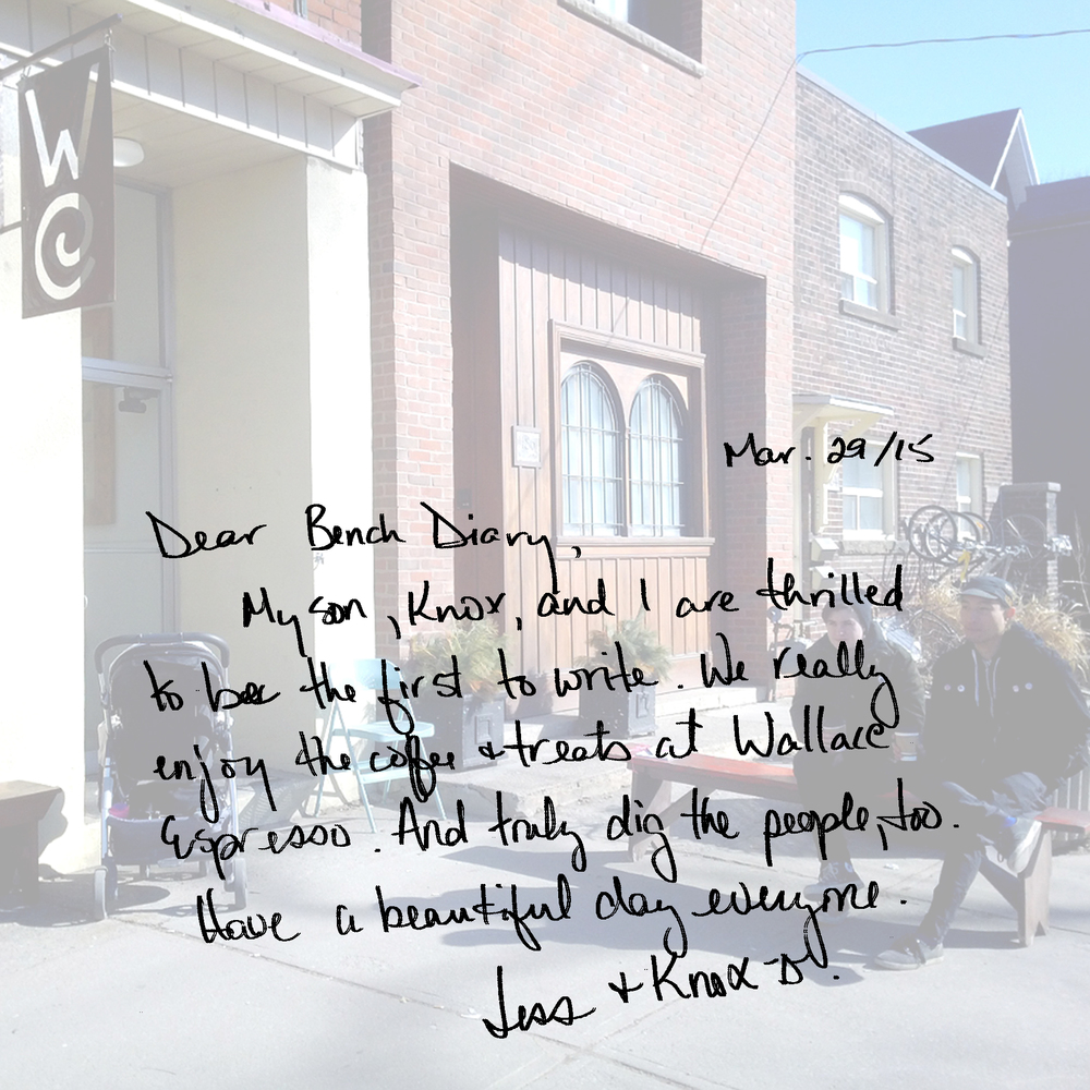 Dear Bench Diary,  My son, Knox and I are thrilled to be the first to write. We really enjoy the coffee + treats at Wallace Espresso. And truly dig the people, too. Have a beautiful day everyone.  Jess + Knox