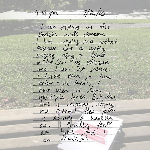 """""""I am sitting on the bench with someone I love wholly and without reserve. She is softly singing along to 'Island in the Sun' by Weezer and I am at peace. I have been in love before - in fact, I have been in love multiple times. But this love is mature, strong and constant. Her touch is always a healing one. I finally feel at home, and am thankful."""""""