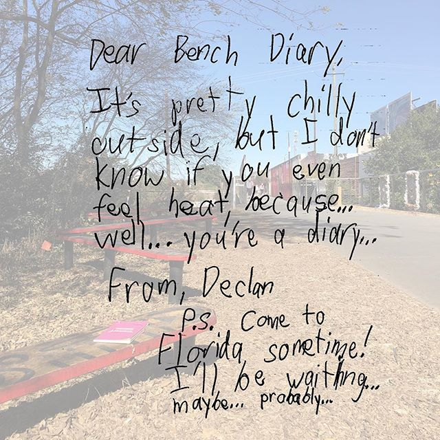 """Dear Bench Diary, It's pretty chilly outside, but I don't know if you even feel heat, because...well...you're a diary...From, Declan. P.S. Come to Florida sometime! I'll be waiting...maybe...probably..."""
