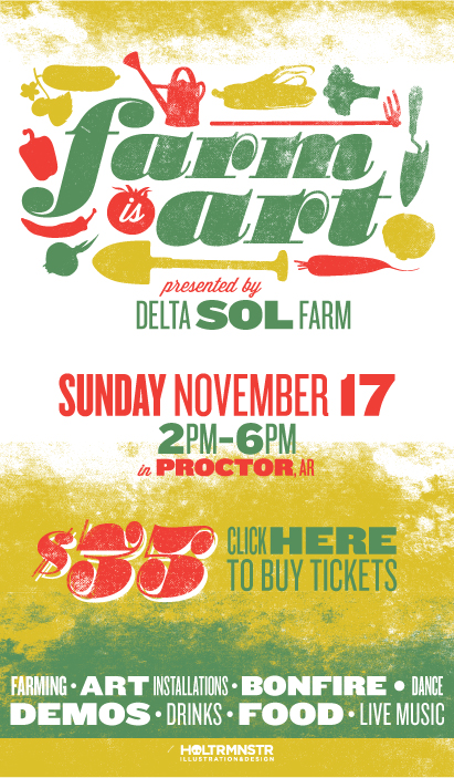 Poster for Delta Sol Farm's Farm is Art celebration! Delta Sol Farm is run by my very favorite farmer and friend, Brandon Pugh. I also designed his website, and I like him so much I work for produce, meat, and flowers!