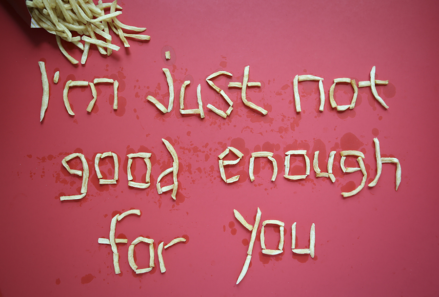 I'm just not good enough for you. French Fries