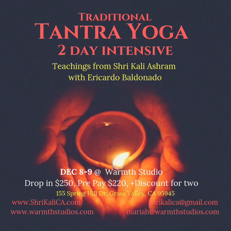 Workshop - Two day intensive on Tantra Yoga for all levels of yogis. Explore the Tantric approach to meditative asana practice, learn the core principles of Tantric Knowledge, experience Tantric Culture by participating in a puja (goddess consecration ritual) and leave with the abilities to give an Ayurvedic Walking Massage.When: Dec. 8-9 from noon to 8pmWhere: Warmth Studio, 155 Spring Hill Dr. Grass Valley, CA 95945Cost: $250pp. Pre Pay $220. $20 discount for Two; couples or friends. Vegetarian Meal Included