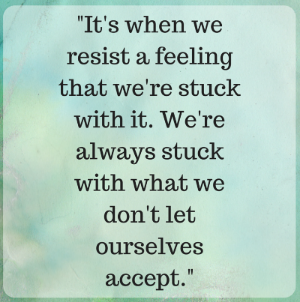 THE_It's when we resist a feeling that we're stuck with it. We're always stuck with what we don't let ourselves accept._ NEW YOU.png