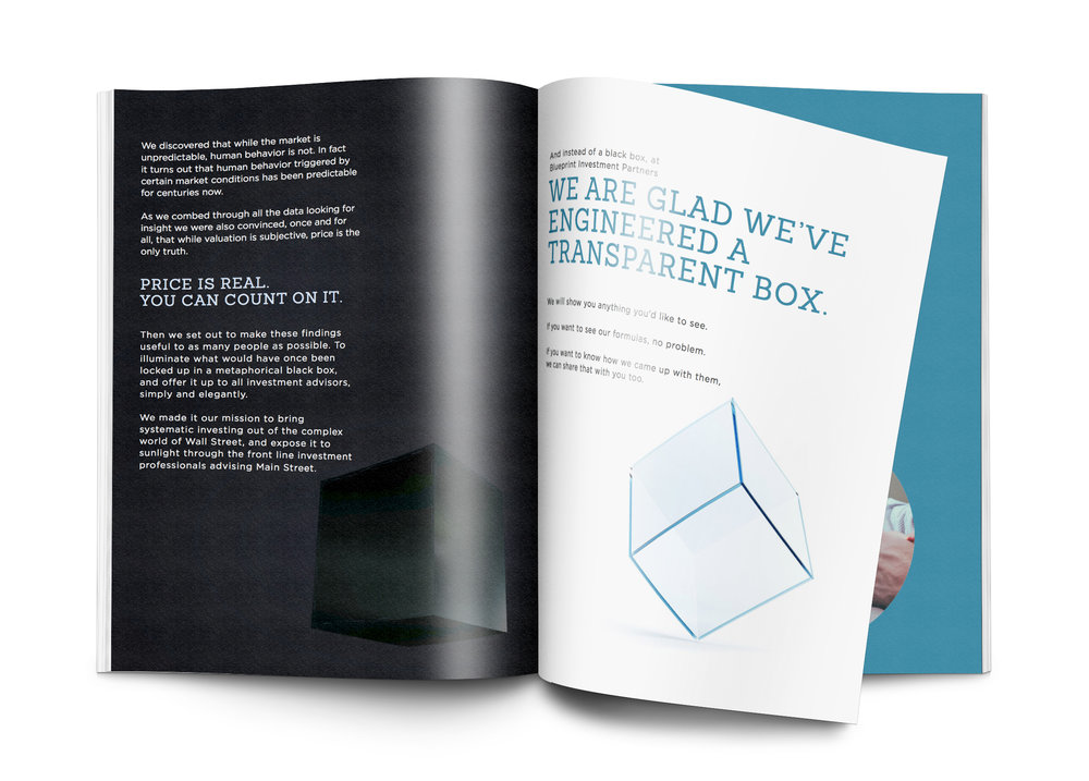 AND INSTEAD OF A BLACK BOX, - at Blueprint Investment Partners WE ARE GLAD WE'VE ENGINEERED A TRANSPARENT BOX. We will show you anything you'd like to see. If you want to see our formulas, no problem.If you want to know how we came up with them, we can share that with you too.