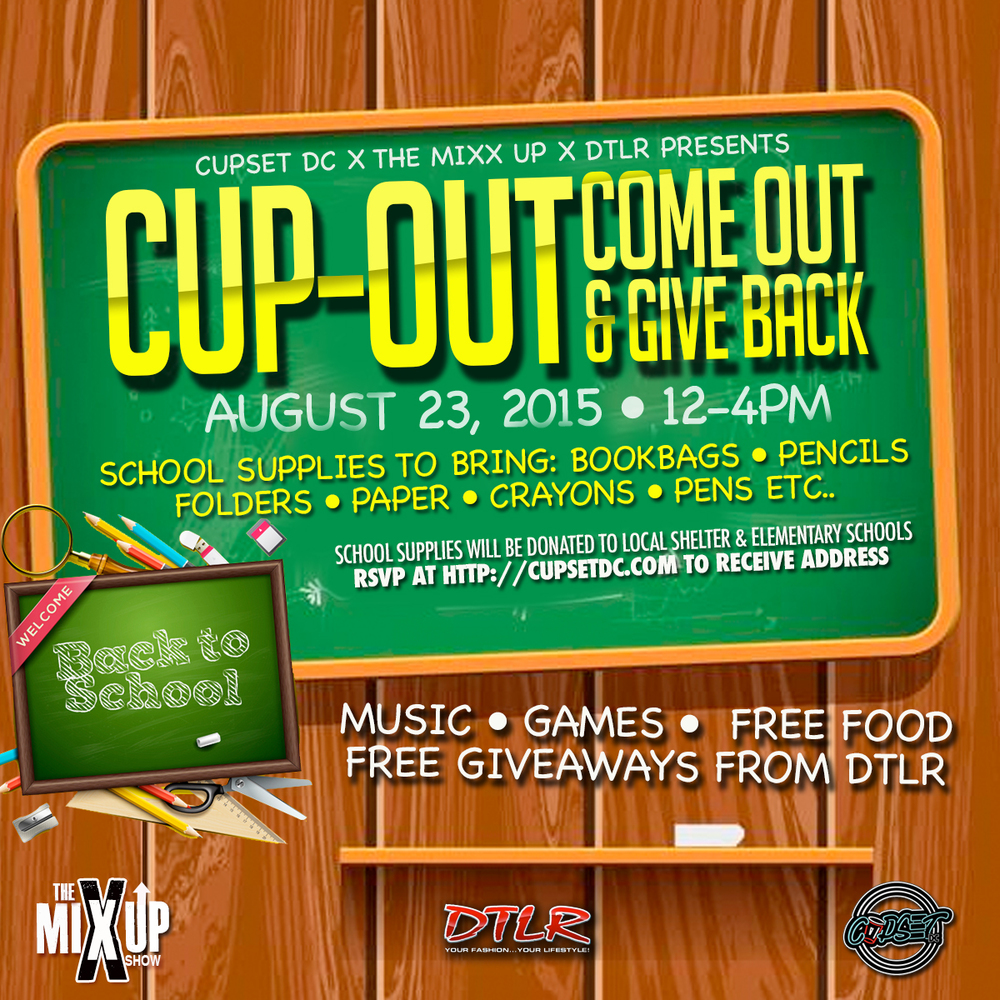 "Join CupSet DC & The Mixx-Up for the first Annual ""Cup-Out.""  Come take part in great vibes and enjoy games, food,   and drinks as we raise school supplies.  Supplies will be donated to local elementary schools and shelters.  Free Giveaways will be covered by DTLR  Supplies Donation is Mandatory for Entry with RSVP!  Supplies:  BookBags  Pencils  Folders  Binders  Paper  Crayons  Pens  ETC."