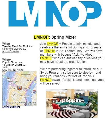 "Join LMNOP + Poppin to mix, mingle, and celebrate the arrival of Spring and our 10 years in the A&D community.  We'll have members with ""Ask Me About LMNOP"" badges that can answer any questions you may have about our organization. We're also partnering with Poppin to introduce our Swag Program, so be sure to stop by for lots of Poppin + LMNOP items for purchase. Cocktails and hors d'oeuvres to be served. 🔹️Location: @poppin 16 Madison Square W., 3rd floor, New York, NY 10010 🔹️Date: Tuesday, March 26, 2019 from 🔹️Time: 6:00 PM to 8:30 PM ➡️Visit our bio to register!⬅️ #lmnopnyc #workhappy #springmixer #askmeaboutlmnop #mylmnopstory"