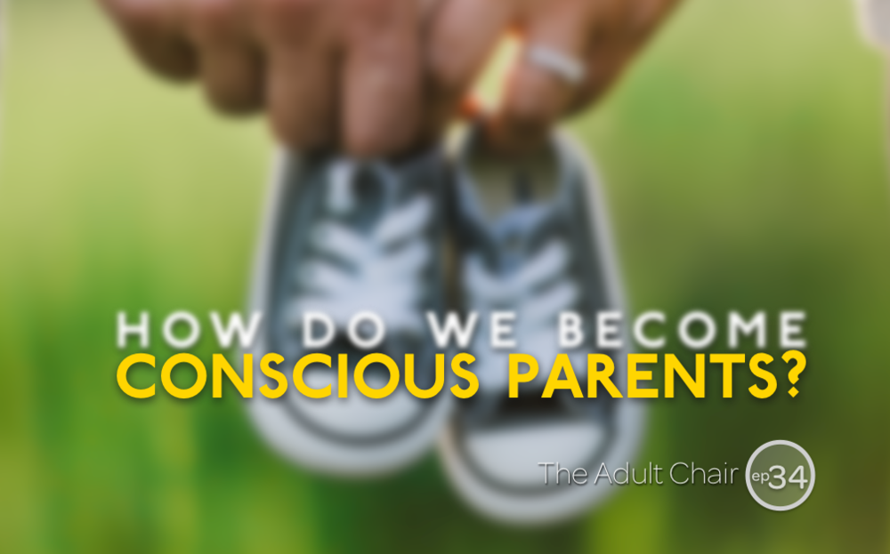 The Adult Chair Podcast 34 Conscious Parenting