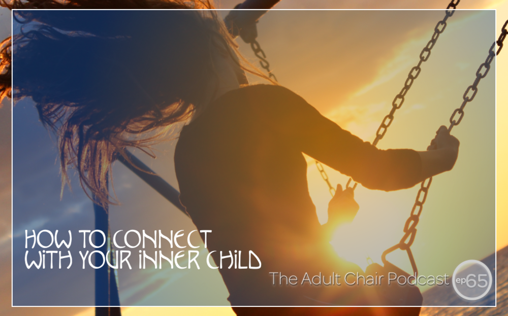 How To Connect With Your Inner Child — The Adult Chair Podcast