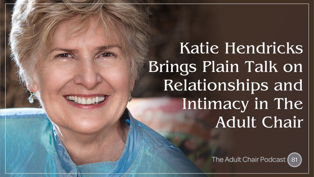 Listen to Katie Hendricks on The Adult Chair Podcast with Michelle Chalfant