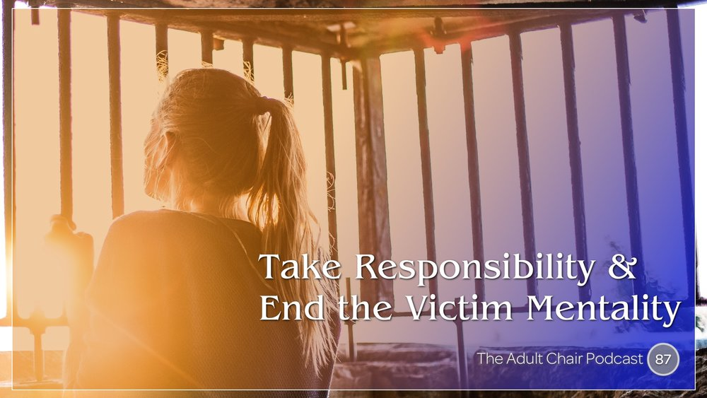 Listen to End the Victim Mentality on The Adult Chair Podcast