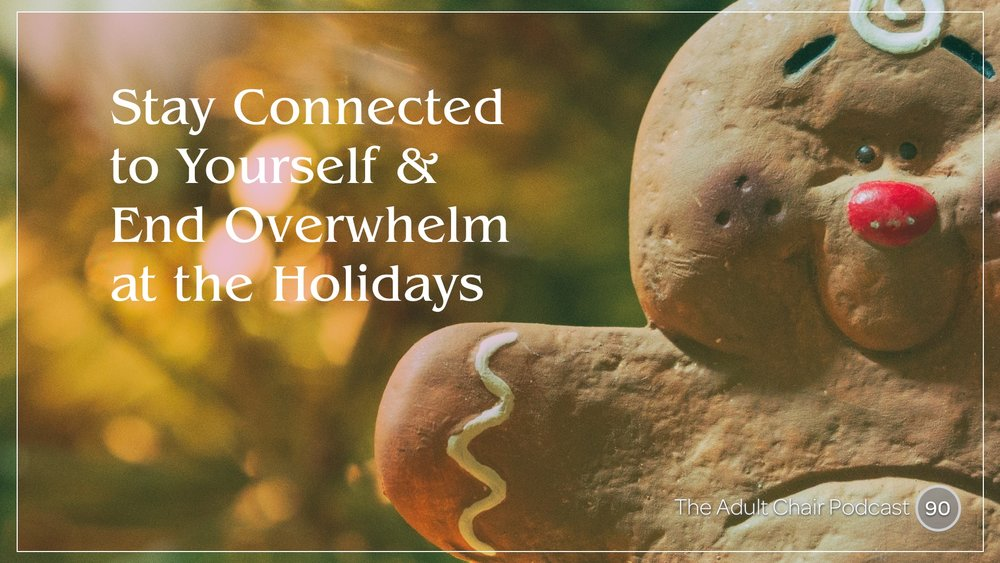 Listen to Stay Connected to Yourself and End Overwhelm at the Holidays on The Adult Chair Podcast