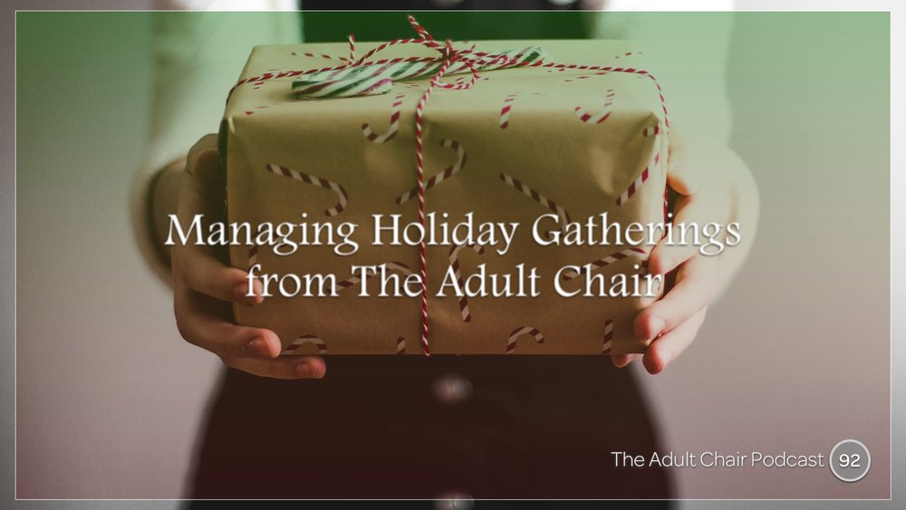 Listen to 92: Managing Holiday Gatherings from The Adult Chair on The Adult Chair Podcast