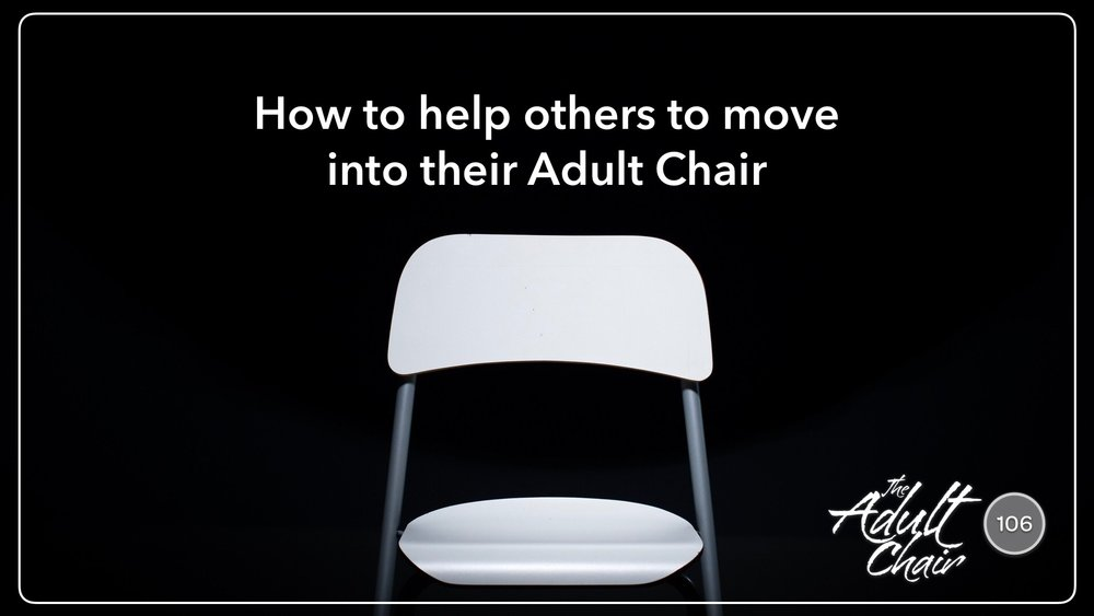 Listen to 106: How to help others to move into their Adult Chair on The Adult Chair Podcast