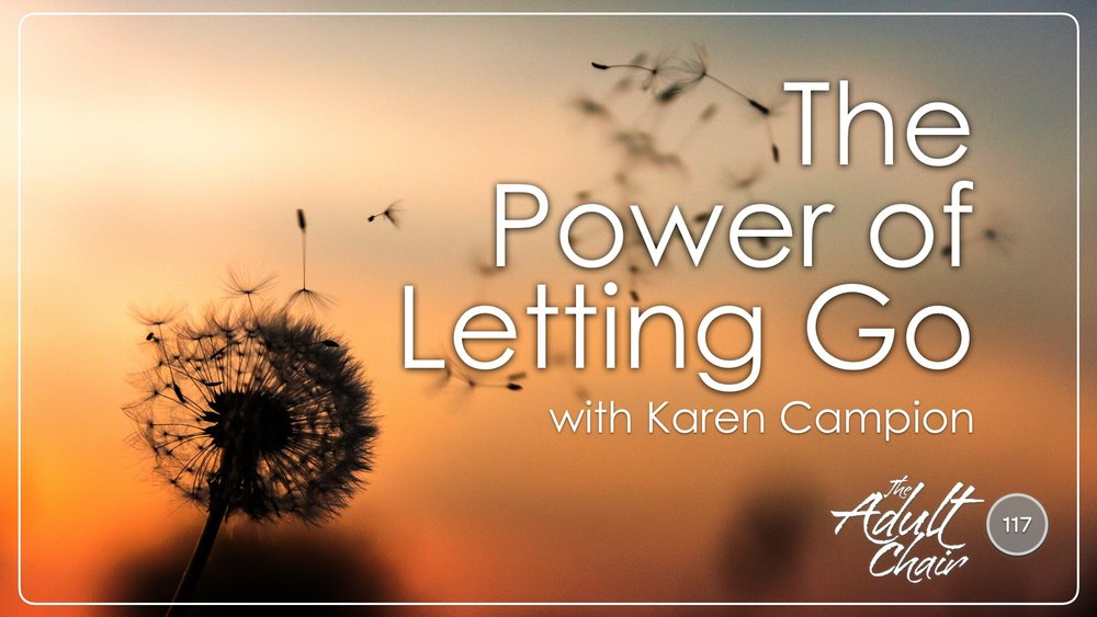 Listen to the Power of Letting Go with Karen Campion on The Adult Chair Podcast