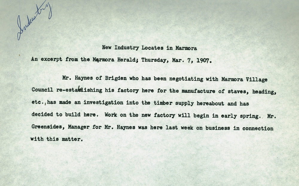 "Marmora herald,  mar 2, 1907 -   ""On Friday the frame work of Haynes and co.' s new stave mill was raised.  It is 100 by 300 feet with a lean-to on each side running full length.           The herald further reported that the stave mill was employing 20-30 men in 1911."