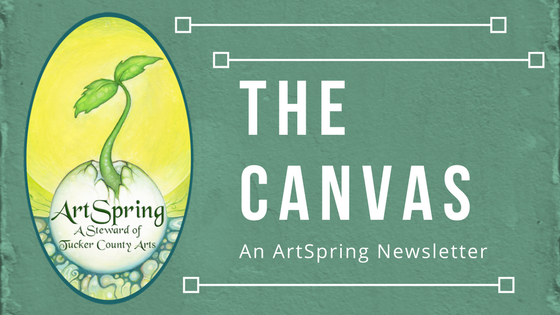 The Canvas is a monthly web based periodical - distributed to members of the ArtSpring mailing list and the wider public. The newsletter seeks to inform local arts supporters of what's happening in the arts community of Tucker County and allows artists to spread the word about local events and art happenings.[If you would like to receive these newsletters right to your inbox, please enter your contact information by clicking the link below.]