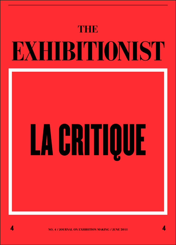 "The Exhibitionist , Issue 4  ""  The Exhibitionist   no. 1 was published in January 2010 as the first issue of the first-ever journal devoted to contemporary curatorial practice and exhibition making.1 Our aim was to create a specialized publication for a professional field that has grown vastly over the past two decades and was in need of a recurring, critical platform to discuss its ways and means. Over the past 18 months we have published four issues containing kinds of writing that, for the most part, did not exist before. With this fourth issue we would like to take the opportunity to look back at some of the discussions that have arisen and respond to some of the reactions that the journal has provoked.     …    This issue of   The Exhibitionist   diverges a bit from previous issues. Gone is the distinctive, bright yellow cover (an appropriation of, and homage to,   Cahiers du cinéma  ). On the cover, rather than a single image (those in past issues were selected for the especially emphatic ways they staged various positions of looking and being looked at) appears a phrase deployed with tongue just slightly in cheek: ""La Critique."" This and every subsequent fourth issue of   The Exhibitionist   offers a forum for response and critique.""     Publication design by Jon Sueda/ Stripe SF"