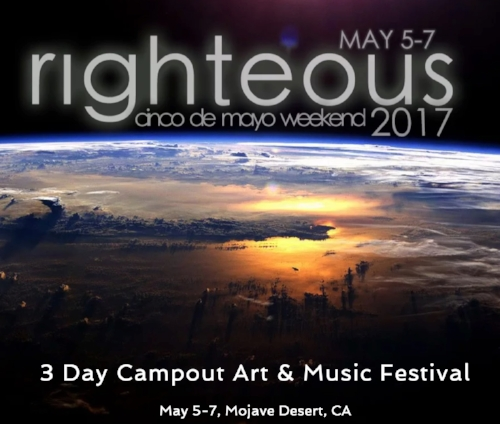 Righteous Festival May 5-7 2017 2 hours from Los Angeles 3 Hours from San Diego 3 Hours from Las Vegas Stages + Live Music Lounge + Healing domes + Vending + Yoga and More lectronic Music - Live Music - Performers - Live Artists BRING THE WHOLE FAMILY !!!