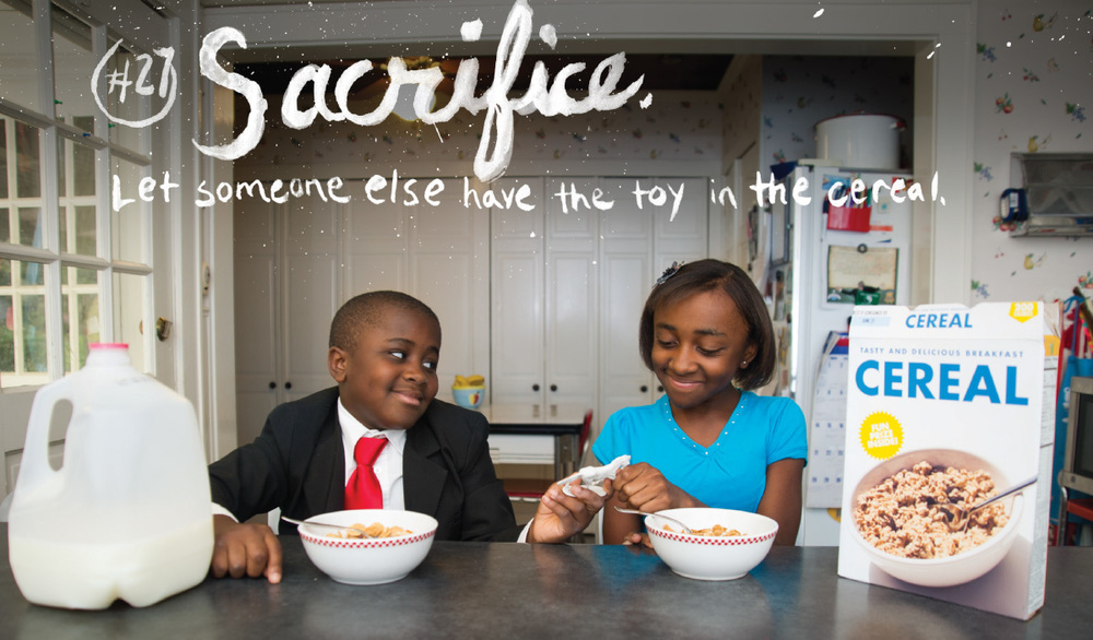 #27 Sacrifice. Let someone else have the toy in the cereal. Brush hand lettering paint on photo kid president and sister sharing cereal.