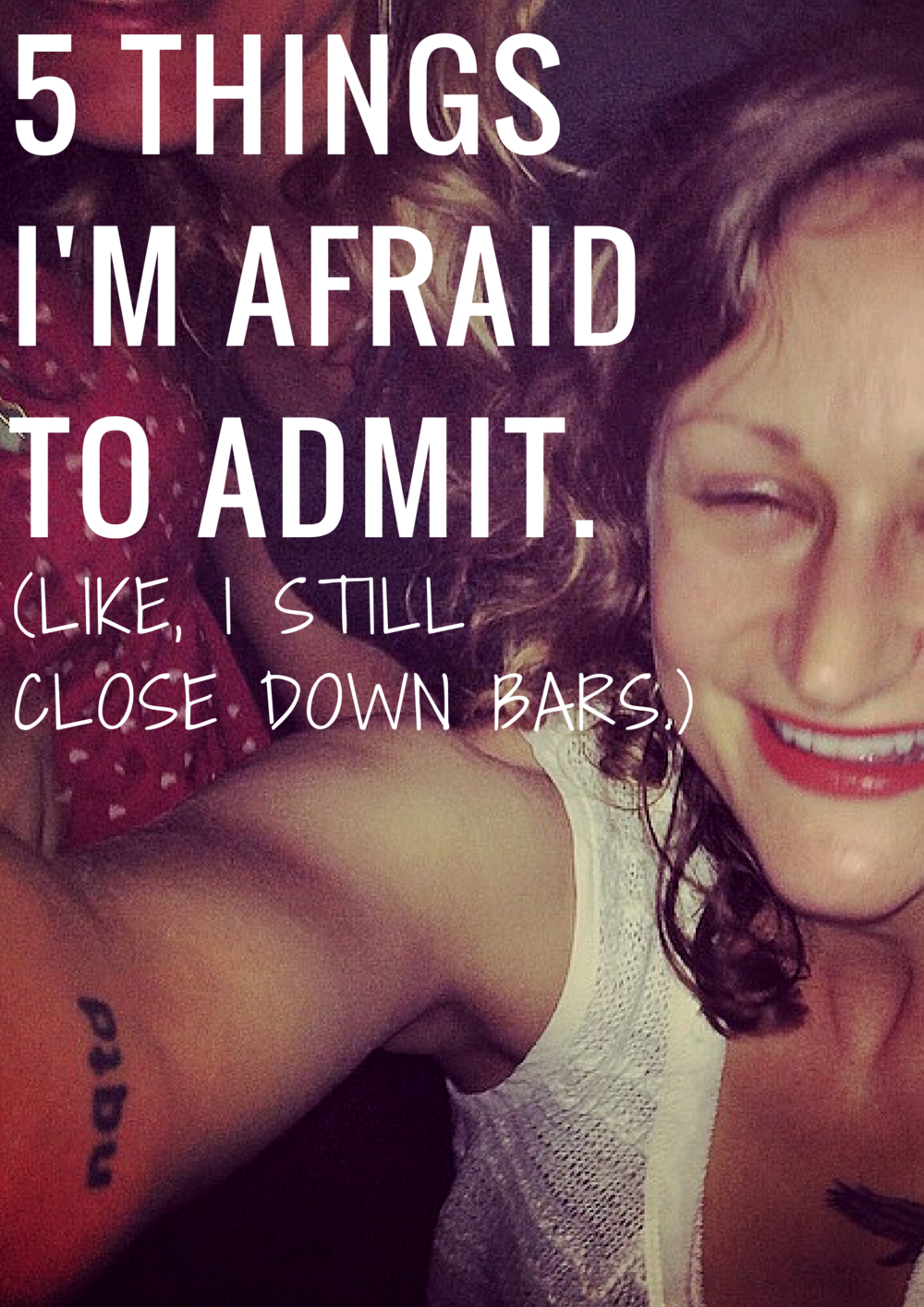 FIVE THINGS I'M AFRAID TO ADMIT I STILL CLOSE DOWN BARS I JUST DON'T DRINK