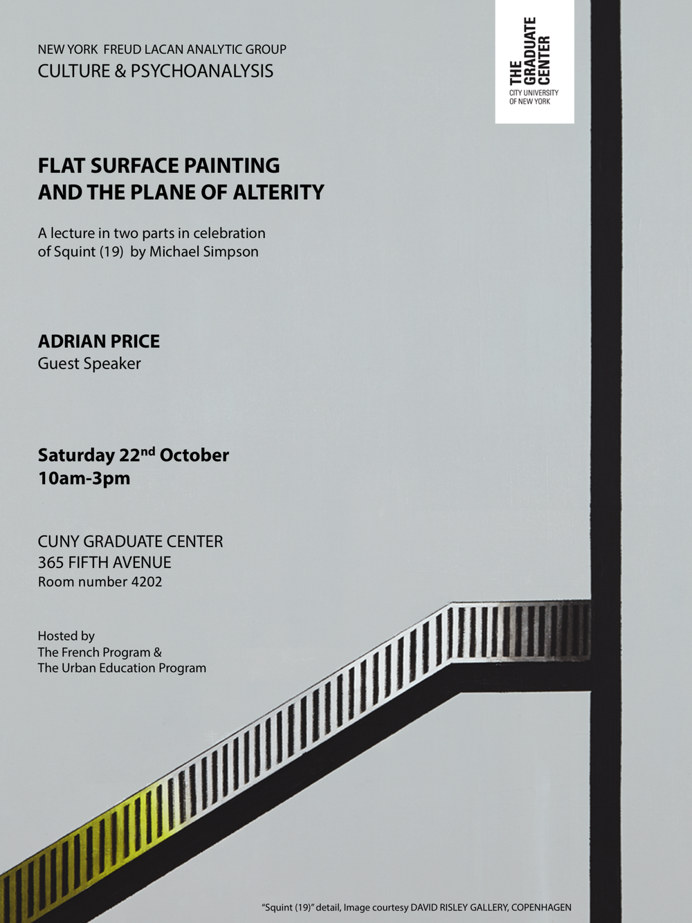 "Flat Surface Painting and the Plane of Alterity    A lecture in two parts by Adrian Price   in celebration of the painting ""Squint (19)"" by Michael Simpson   Saturday, October 22, 2016, from 10 am to 3 pm   The first lecture, ""Figure, ground, and screen"", will draw on Frank Stella's Aluminum series and Bernd & Hilla Becher's photographic project to suggest that the shaped frame and the blank ground constitute different ways of problematizing the edge in such a way as to subvert visual cognition. The second lecture, ""An oblique heresy"", will examine the dialectic between pictorial space and the screen of the Other that facilitates the return movement of the gaze-object as conceptualized by Jacques Lacan. Further to performing within this pictorial discipline, Michael Simpson's recent ""Squint"" paintings offer a wry and scintillating acknowledgment of its parameters, together with a critique of normalizing conventions."