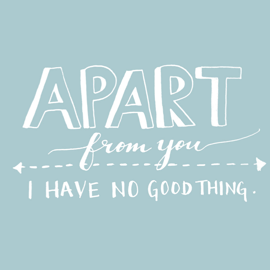 """psalm 16:2 (NIV) - I say to the LORD, """"You are my Lord; apart from you I have no good thing."""""""
