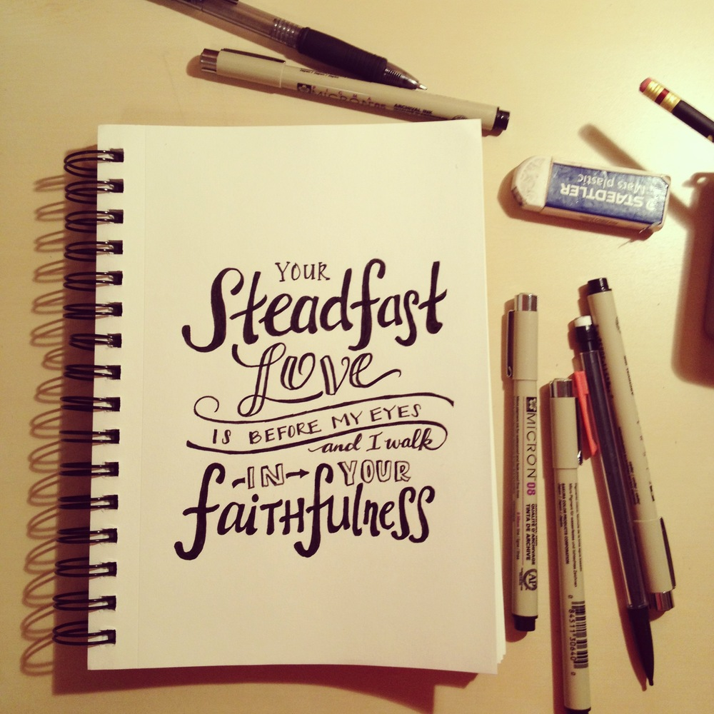 "Psalm 26:3 (ESV) - ""For your steadfast love is before my eyes, and I walk in your faithfulness."""