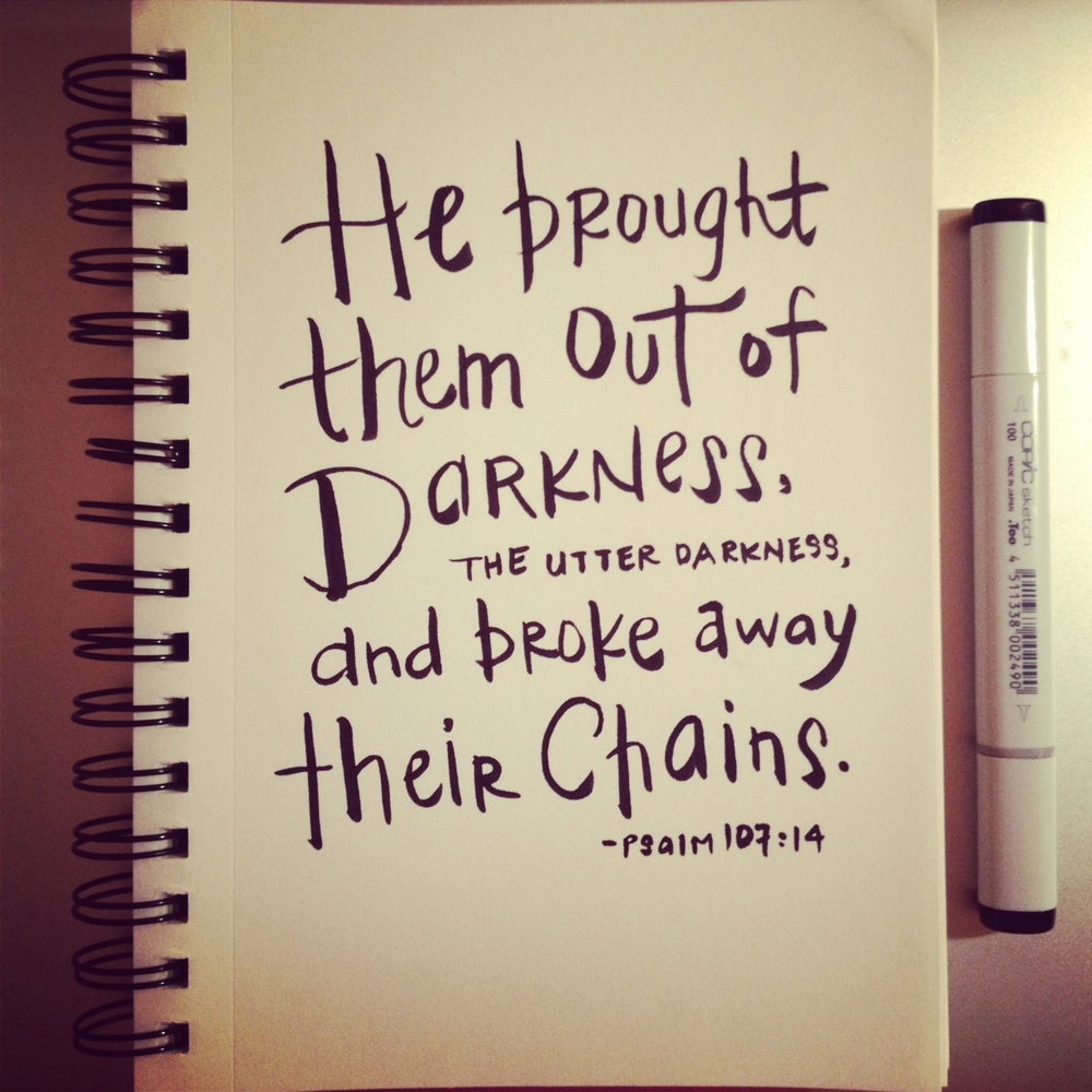 "Psalm 107:14 (NIV) - ""He brought them out of darkness, the utter darkness, and broke away their chains."""