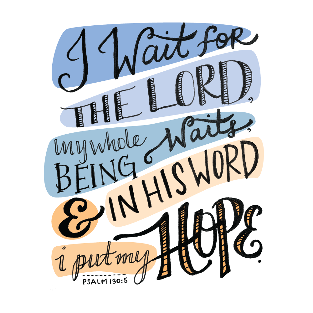 "Psalm 130:5 (NIV): ""I wait for the LORD, my whole being waits, and in his word I put my hope."""