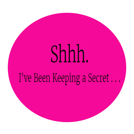 Shhh. I've Been Keeping a Secret . . .