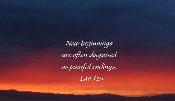 U201cNew Beginnings Are Often Disguised As Painful Endings.u201d Lao Tzu