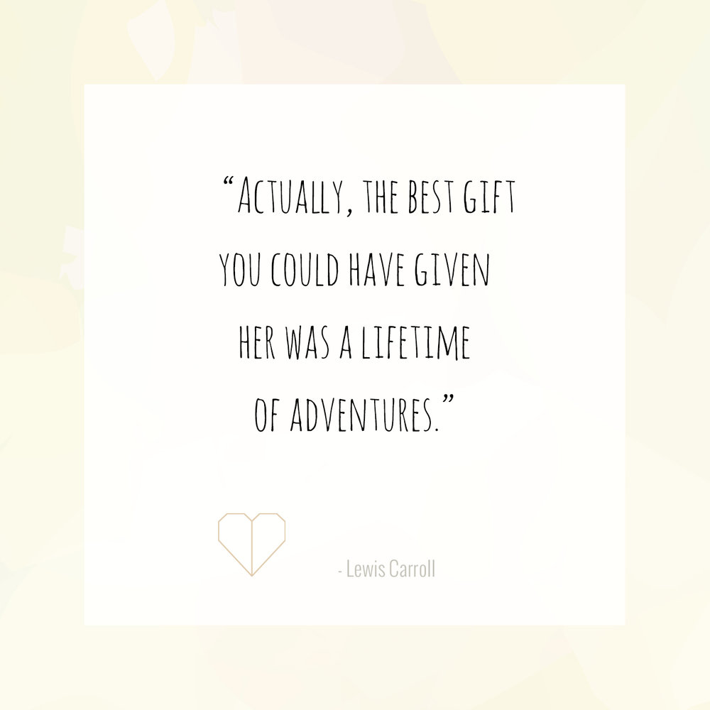 """Actually, the best gift you could have given her was a lifetime of adventures."""