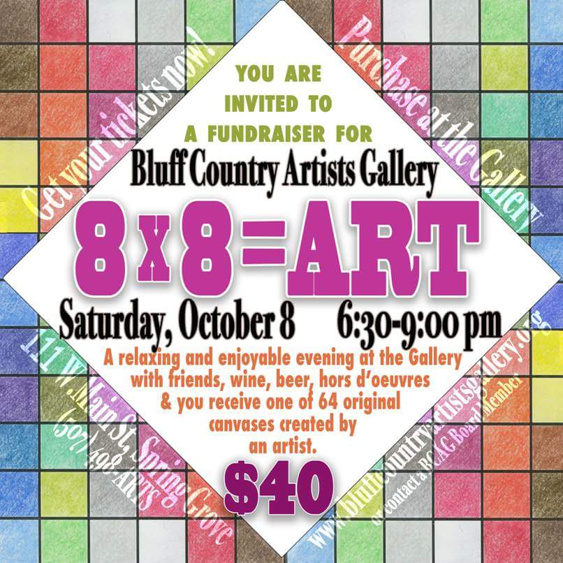 "8x8= ART    On October 8, 2016, Bluff Country Artists Gallery will be holding a fundraiser. We have requested that our gallery artists, student artists, and local independent artists, donate a work of art that is either painted on, or affixed to an 8"" by 8"" canvas. You will purchase a ticket, there will be a corresponding number on the back of one these canvases, and that will be the canvas you take home with you at the end of the evening. There will be a $10.00 admission fee for those wishing to attend for the wine, beer and appetizers, and to join in the fun, but not participate in the actual fundraiser. All of the completed 8 by 8 canvases will be on display at the gallery from September 14, until the night of the fundraiser. Stop in to see the collection!"