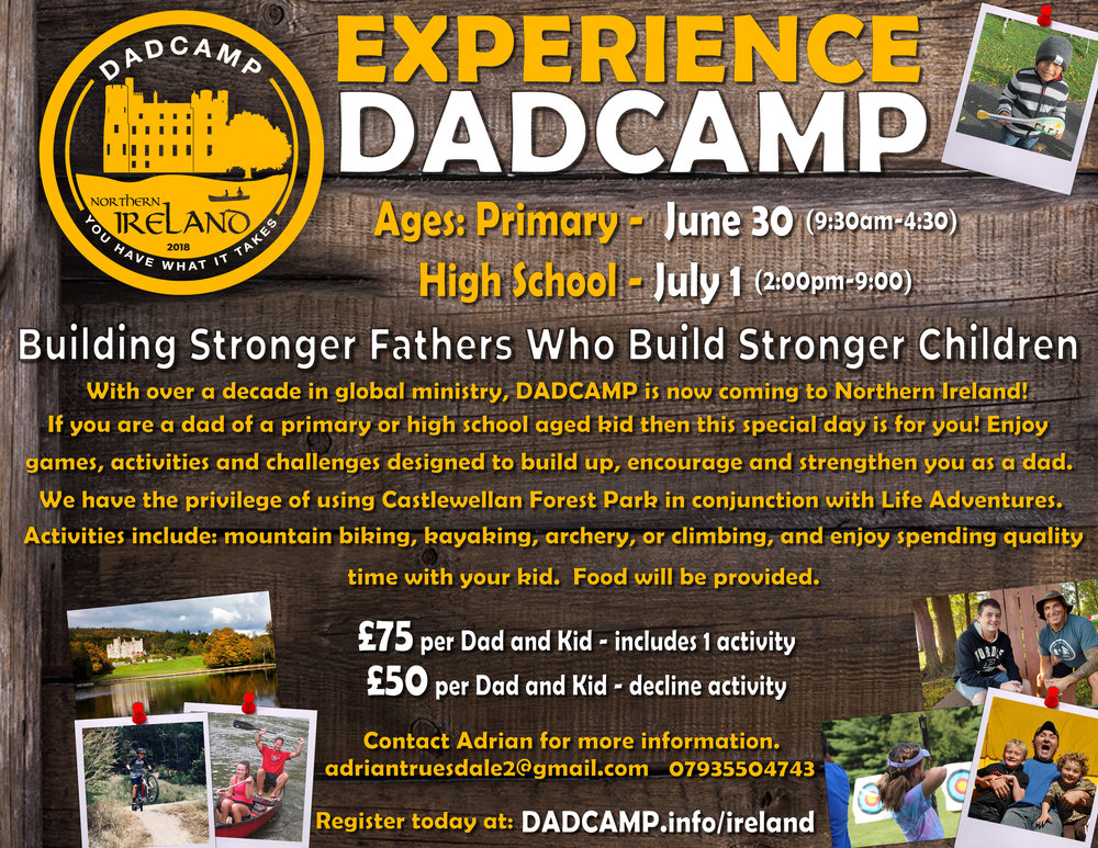 A common link exists in almost every societal ill our countries face, the lack of a strong father.  DADCAMP is on mission to change that narrative and we are excited to be coming to N. Ireland.  Spend a day at DADCAMP with your child and experience what Dads and kids all over the world are describing as an 'unforgettable and trans-formative adventure'.  Here is our promise: you will leave a stronger father and a stronger family and will create a day of unforgettable memories.  What could be better than that?  See you at DADCAMP!
