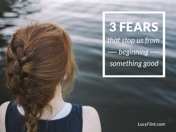 3 Fears that stop us from beginning something good--and what to do about them! Start your new project right. | lucyflint.com