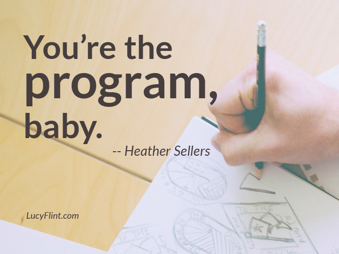 It's so easy for us to want to hide behind something else: a teacher, a boss, a guru, a program. But guess what. The best boss of your writing life is right there inside you. You're the program, baby. | lucyflint.com